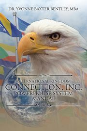 International Kingdom Connection, Inc. Powerhouse System Manual, Bentley MBA Dr. Yvonne Baxter
