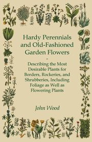 Hardy Perennials And Old-Fashioned Garden Flowers - Describing The Most Desirable Plants For Borders, Rockeries, And Shrubberies, Including Foliage As Well As Flowering Plants, Wood John