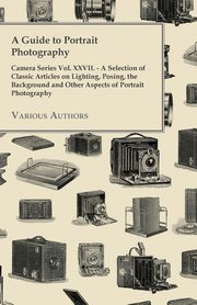 A Guide to Portrait Photography - Camera Series Vol. XXVII. - A Selection of Classic Articles on Lighting, Posing, the Background and Other Aspects, Various