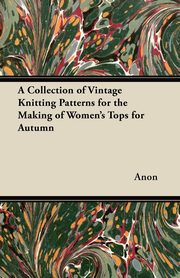 A Collection of Vintage Knitting Patterns for the Making of Women's Tops for Autumn, Anon