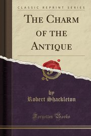 The Charm of the Antique (Classic Reprint), Shackleton Robert