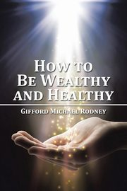 How to Be Wealthy and Healthy, Rodney Gifford Michael
