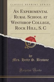An Experimental Rural School at Winthrop College, Rock Hill, S. C (Classic Reprint), Browne Mrs. Hetty S.