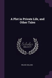 A Plot in Private Life, and Other Tales, Collins Wilkie