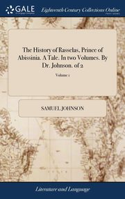 The History of Rasselas, Prince of Abissinia. A Tale. In two Volumes. By Dr. Johnson. of 2; Volume 1, Johnson Samuel