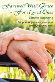 Farewell With Grace ~ For Loved Ones, Tregoning Sharon