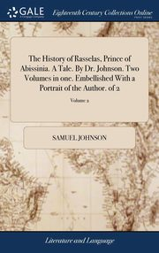 The History of Rasselas, Prince of Abissinia. A Tale. By Dr. Johnson. Two Volumes in one. Embellished With a Portrait of the Author. of 2; Volume 2, Johnson Samuel