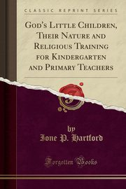 God's Little Children, Their Nature and Religious Training for Kindergarten and Primary Teachers (Classic Reprint), Hartford Ione P.