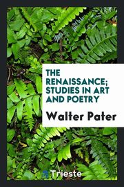 The renaissance; studies in art and poetry, Pater Walter