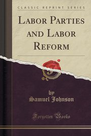 Labor Parties and Labor Reform (Classic Reprint), Johnson Samuel