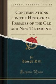 Contemplations on the Historical Passages of the Old and New Testaments, Vol. 3 of 3 (Classic Reprint), Hall Joseph