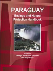 ksiazka tytuł: Paraguay Ecology and Nature Protection Handbook Volume 1 Strategic Information, Programs and Regulations autor: IBP Inc.