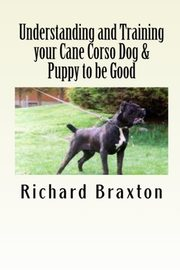 Understanding and Training your Cane Corso Dog & Puppy to be Good, Braxton Richard