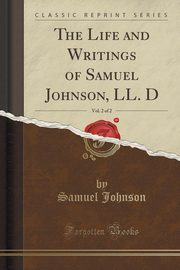 The Life and Writings of Samuel Johnson, LL. D, Vol. 2 of 2 (Classic Reprint), Johnson Samuel