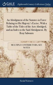 An Abridgment of the Statutes in Force Relating to His Majesty's Excise, With a Table of the Titles of the Acts Abridged, and an Index to the Said Abridgment. By Reay Sabourn, Multiple Contributors See Notes
