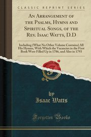 An Arrangement of the Psalms, Hymns and Spiritual Songs, of the Rev. Isaac Watts, D.D, Watts Isaac