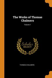 The Works of Thomas Chalmers; Volume 1, Chalmers Thomas