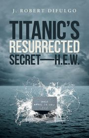 Titanic's Resurrected Secret-H.E.W., DiFulgo J. Robert