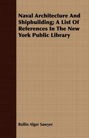 Naval Architecture And Shipbuilding; A List Of References In The New York Public Library, Sawyer Rollin Alger