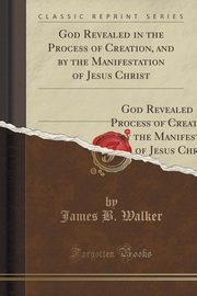 God Revealed in the Process of Creation, and by the Manifestation of Jesus Christ, Walker James B.