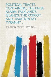 Political Tracts. Containing, the False Alarm. Falkland's Islands. the Patriot; And, Taxation No Tyranny .., Johnson Samuel