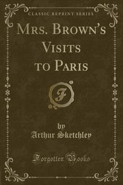 Mrs. Brown's Visits to Paris (Classic Reprint), Sketchley Arthur