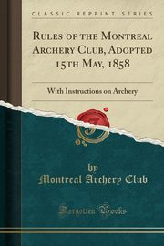 Rules of the Montreal Archery Club, Adopted 15th May, 1858, Club Montreal Archery