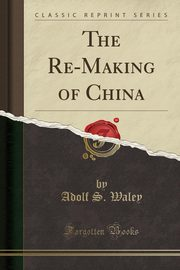The Re-Making of China (Classic Reprint), Waley Adolf S.