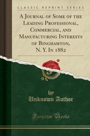 A Journal of Some of the Leading Professional, Commercial, and Manufacturing Interests of Binghamton, N. Y. In 1882 (Classic Reprint), Author Unknown