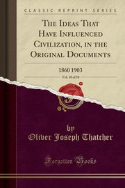 The Ideas That Have Influenced Civilization, in the Original Documents, Vol. 10 of 10, Thatcher Oliver Joseph