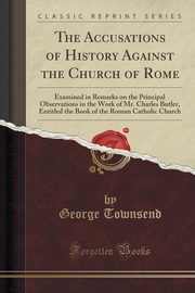 The Accusations of History Against the Church of Rome, Townsend George