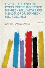 Lives of the English Poets. Edited by George Birkbeck Hill, with Brief Memoir of Dr. Birkbeck Hill Volume 2, Johnson Samuel