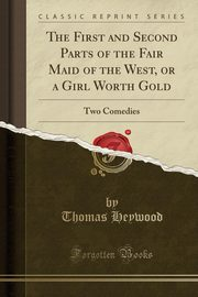The First and Second Parts of the Fair Maid of the West, or a Girl Worth Gold, Heywood Thomas