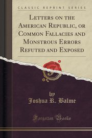 Letters on the American Republic, or Common Fallacies and Monstrous Errors Refuted and Exposed (Classic Reprint), Balme Joshua R.
