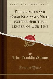 Ecclesiastes and Omar Khayyam a Note for the Spiritual Temper, of Our Time (Classic Reprint), Genung John Franklin