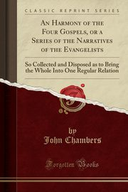An Harmony of the Four Gospels, or a Series of the Narratives of the Evangelists, Chambers John