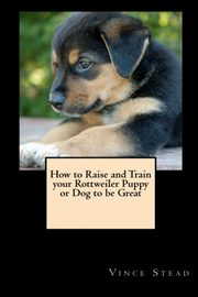 How to Raise and Train Your Rottweiler Puppy or Dog to be Great, Stead Vince