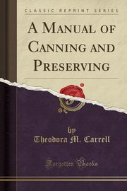 A Manual of Canning and Preserving (Classic Reprint), Carrell Theodora M.