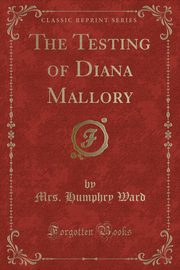 The Testing of Diana Mallory (Classic Reprint), Ward Mrs. Humphry