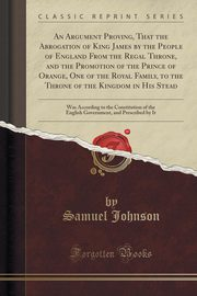 An Argument Proving, That the Abrogation of King James by the People of England From the Regal Throne, and the Promotion of the Prince of Orange, One of the Royal Family, to the Throne of the Kingdom in His Stead, Johnson Samuel