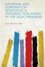 Individual and Corporation Mortgages; a Statement for Laymen of the Legal Principles, 1884- Lilly William