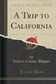 A Trip to California (Classic Reprint), Wagner Robert Crouse