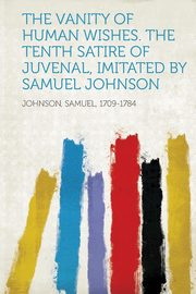 The Vanity of Human Wishes. the Tenth Satire of Juvenal, Imitated by Samuel Johnson, Johnson Samuel