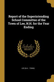 Report of the Superintending School Committee of the Town of Lee, N.H. for the Year Ending, (N.H. : Town) Lee