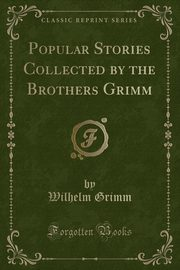 Popular Stories Collected by the Brothers Grimm (Classic Reprint), Grimm Wilhelm