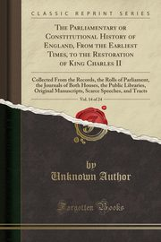 The Parliamentary or Constitutional History of England, From the Earliest Times, to the Restoration of King Charles II, Vol. 14 of 24, Author Unknown