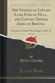 The Voyages of Captain Luke Foxe of Hull, and Captain Thomas James of Bristol, Vol. 2 of 2, Christy Miller