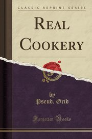 Real Cookery (Classic Reprint), Grid Pseud.