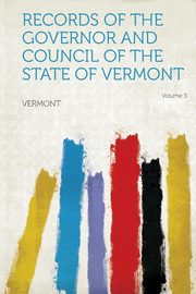 Records of the Governor and Council of the State of Vermont Volume 3, Vermont