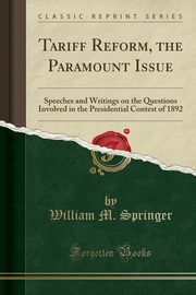 Tariff Reform, the Paramount Issue, Springer William M.